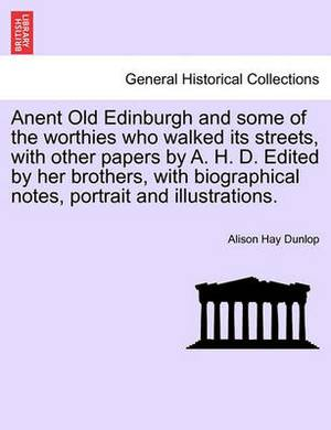 Anent Old Edinburgh and Some of the Worthies Who Walked Its Streets, with Other Papers by A. H. D. Edited by Her Brothers, with Biographical Notes, Portrait and Illustrations.