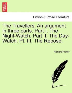 The Travellers. an Argument in Three Parts. Part I. the Night-Watch. Part II. the Day-Watch. PT. III. the Repose.