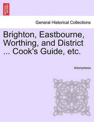 Brighton, Eastbourne, Worthing, and District ... Cook's Guide, Etc.