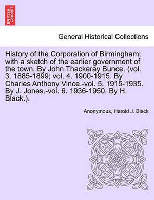 History of the Corporation of Birmingham; With a Sketch of the Earlier Government of the Town. by John Thackeray Bunce. (Vol. 3. 1885-1899; Vol. 4. 1900-1915. by Charles Anthony Vince.-Vol. 5. 1915-1935. by J. Jones.-Vol. 6. 1936-1950. Vol. I
