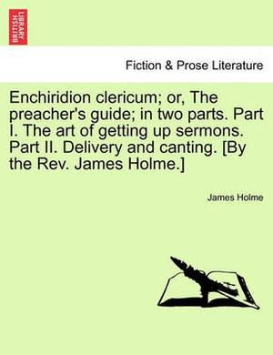 Enchiridion Clericum; Or, the Preacher's Guide; In Two Parts. Part I. the Art of Getting Up Sermons. Part II. Delivery and Canting. [By the REV. James Holme.]