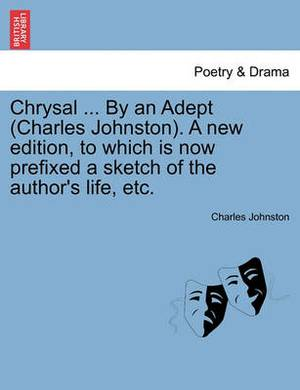 Chrysal ... by an Adept (Charles Johnston). a New Edition, to Which Is Now Prefixed a Sketch of the Author's Life, Etc.