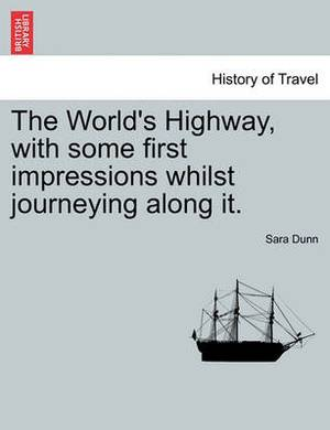 The World's Highway, with Some First Impressions Whilst Journeying Along It.