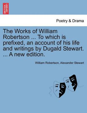 The Works of William Robertson ... to Which Is Prefixed, an Account of His Life and Writings by Dugald Stewart. ... a New Edition.