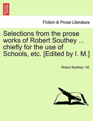 Selections from the Prose Works of Robert Southey ... Chiefly for the Use of Schools, Etc. [Edited by I. M.]
