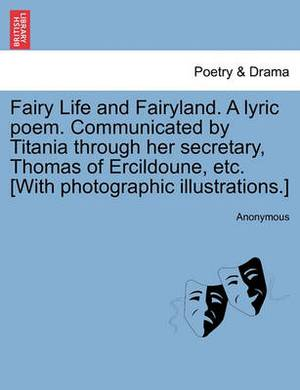 Fairy Life and Fairyland. a Lyric Poem. Communicated by Titania Through Her Secretary, Thomas of Ercildoune, Etc. [With Photographic Illustrations.]