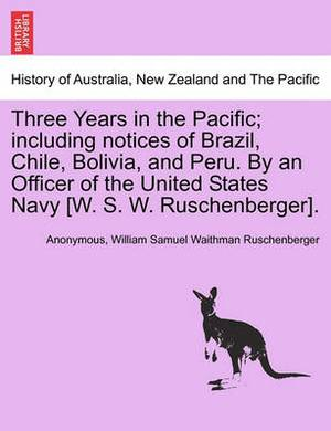 Three Years in the Pacific; Including Notices of Brazil, Chile, Bolivia, and Peru. by an Officer of the United States Navy [W. S. W. Ruschenberger].