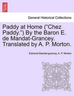 Paddy at Home ( Chez Paddy. ) by the Baron E. de Mandat-Grancey. Translated by A. P. Morton.