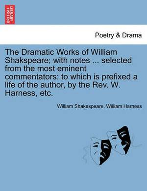 The Dramatic Works of William Shakspeare; With Notes ... Selected from the Most Eminent Commentators: To Which Is Prefixed a Life of the Author, by the REV. W. Harness, Etc.