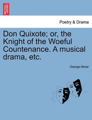 Don Quixote; Or, the Knight of the Woeful Countenance. a Musical Drama, Etc.