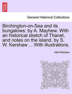 Birchington-On-Sea and Its Bungalows: By A. Mayhew. with an Historical Sketch of Thanet, and Notes on the Island, by S. W. Kershaw ... with Illustrations.