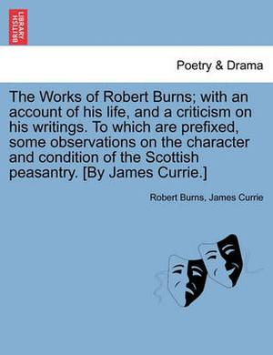 The Works of Robert Burns; With an Account of His Life, and a Criticism on His Writings. to Which Are Prefixed, Some Observations on the Character and Condition of the Scottish Peasantry. [By James Currie.]