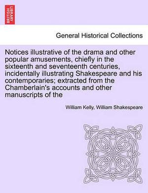 Notices Illustrative of the Drama and Other Popular Amusements, Chiefly in the Sixteenth and Seventeenth Centuries, Incidentally Illustrating Shakespeare and His Contemporaries; Extracted from the Chamberlain's Accounts and Other Manuscripts of the