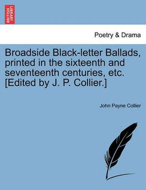 Broadside Black-Letter Ballads, Printed in the Sixteenth and Seventeenth Centuries, Etc. [Edited by J. P. Collier.]