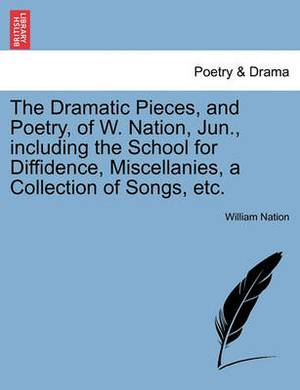 The Dramatic Pieces, and Poetry, of W. Nation, Jun., Including the School for Diffidence, Miscellanies, a Collection of Songs, Etc.