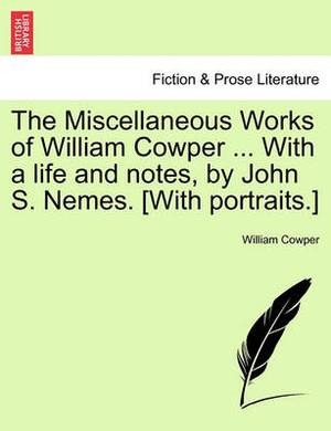 The Miscellaneous Works of William Cowper ... with a Life and Notes, by John S. Nemes. [With Portraits.]