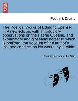 The Poetical Works of Edmund Spenser ... a New Edition, with Introductory Observations on the Faerie Queene, and Explanatory and Glossarial Notes: To Which Is Prefixed, the Account of the Author's Life, and Criticism on His Works, by J. Aikin.