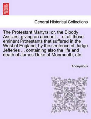 The Protestant Martyrs: Or, the Bloody Assizes, Giving an Account ... of All Those Eminent Protestants That Suffered in the West of England, by the Sentence of Judge Jefferies ... Containing Also the Life and Death of James Duke of Monmouth, Etc.