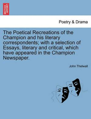 The Poetical Recreations of the Champion and His Literary Correspondents; With a Selection of Essays, Literary and Critical, Which Have Appeared in the Champion Newspaper.