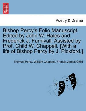 Bishop Percy's Folio Manuscript. Edited by John W. Hales and Frederick J. Furnivall. Assisted by Prof. Child W. Chappell. [With a Life of Bishop Percy by J. Pickford.] Vol. II, Part II