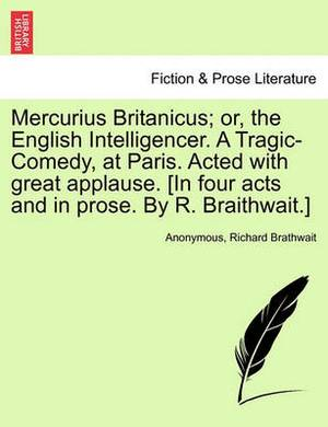 Mercurius Britanicus; Or, the English Intelligencer. a Tragic-Comedy, at Paris. Acted with Great Applause. [In Four Acts and in Prose. by R. Braithwait.]