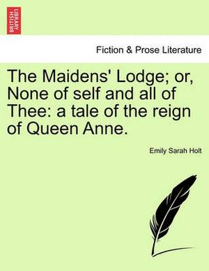The Maidens' Lodge; Or, None of Self and All of Thee: A Tale of the Reign of Queen Anne.