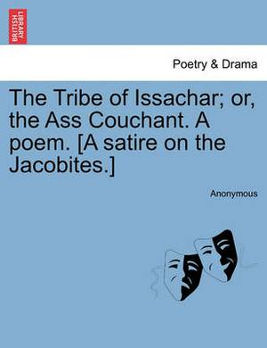 The Tribe of Issachar; Or, the Ass Couchant. a Poem. [A Satire on the Jacobites.]