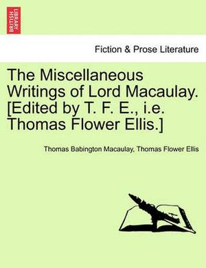 The Miscellaneous Writings of Lord Macaulay. [Edited by T. F. E., i.e. Thomas Flower Ellis.]