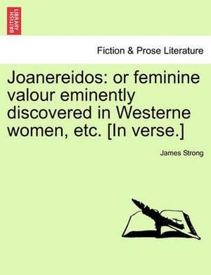 Joanereidos: Or Feminine Valour Eminently Discovered in Westerne Women, Etc. [In Verse.]