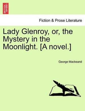 Lady Glenroy, Or, the Mystery in the Moonlight. [A Novel.]