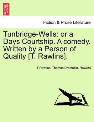 Tunbridge-Wells: Or a Days Courtship. a Comedy. Written by a Person of Quality [T. Rawlins].