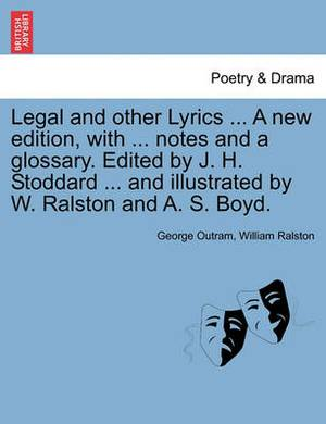 Legal and Other Lyrics ... a New Edition, with ... Notes and a Glossary. Edited by J. H. Stoddard ... and Illustrated by W. Ralston and A. S. Boyd.