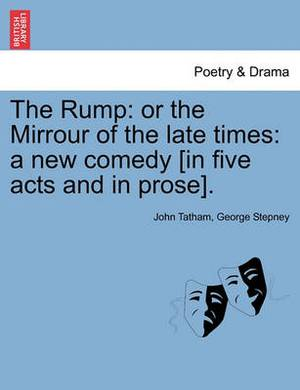 The Rump: Or the Mirrour of the Late Times: A New Comedy [In Five Acts and in Prose].