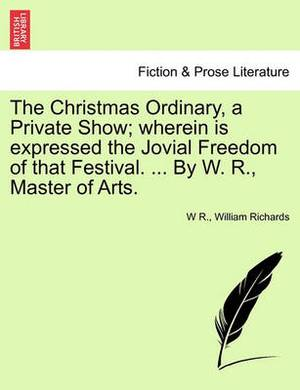 The Christmas Ordinary, a Private Show; Wherein Is Expressed the Jovial Freedom of That Festival. ... by W. R., Master of Arts.
