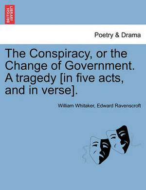 The Conspiracy, or the Change of Government. a Tragedy [In Five Acts, and in Verse].