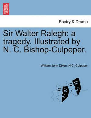 Sir Walter Ralegh: A Tragedy. Illustrated by N. C. Bishop-Culpeper.
