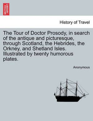 The Tour of Doctor Prosody, in Search of the Antique and Picturesque, Through Scotland, the Hebrides, the Orkney, and Shetland Isles. Illustrated by Twenty Humorous Plates.