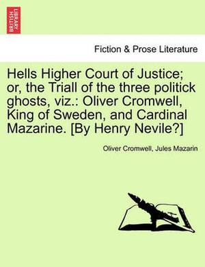 Hells Higher Court of Justice; Or, the Triall of the Three Politick Ghosts, Viz.: Oliver Cromwell, King of Sweden, and Cardinal Mazarine. [By Henry Nevile?]