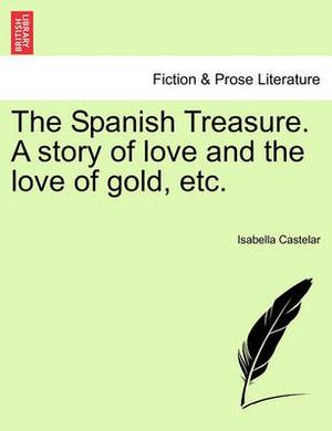 The Spanish Treasure. a Story of Love and the Love of Gold, Etc.