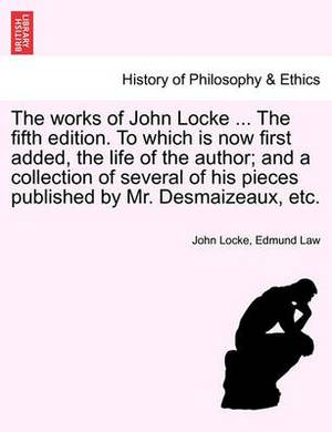 The Works of John Locke ... the Fifth Edition. to Which Is Now First Added, the Life of the Author; And a Collection of Several of His Pieces Published by Mr. Desmaizeaux, Etc.