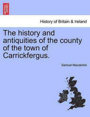 The History and Antiquities of the County of the Town of Carrickfergus.