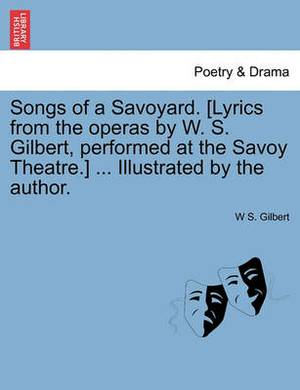 Songs of a Savoyard. [Lyrics from the Operas by W. S. Gilbert, Performed at the Savoy Theatre.] ... Illustrated by the Author.