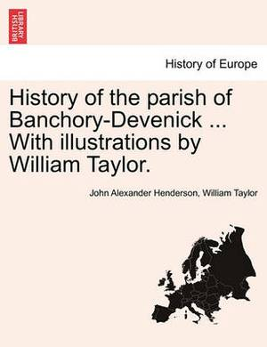 History of the Parish of Banchory-Devenick ... with Illustrations by William Taylor.