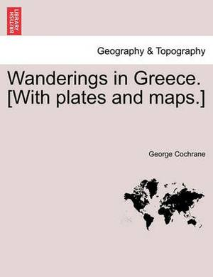 Wanderings in Greece. [With Plates and Maps.]