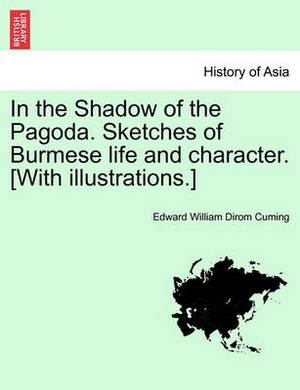 In the Shadow of the Pagoda. Sketches of Burmese Life and Character. [With Illustrations.]