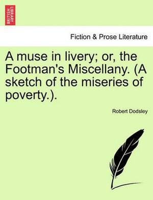 A Muse in Livery; Or, the Footman's Miscellany. (a Sketch of the Miseries of Poverty.).