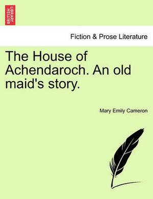 The House of Achendaroch. an Old Maid's Story.