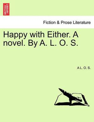 Happy with Either. a Novel. by A. L. O. S.