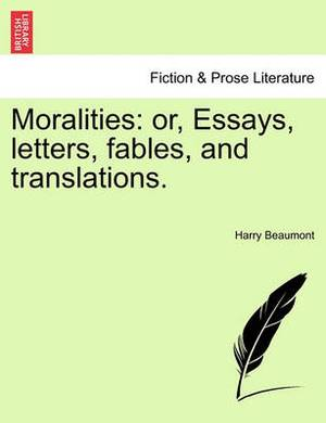 Moralities: Or, Essays, Letters, Fables, and Translations.