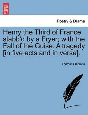 Henry the Third of France Stabb'd by a Fryer; With the Fall of the Guise. a Tragedy [In Five Acts and in Verse].